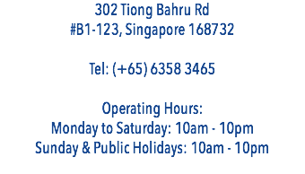 302 Tiong Bahru Rd #B1-123, Singapore 168732 Tel: (+65) 6358 3465 Operating Hours: Monday to Saturday: 10am - 10pm Sunday & Public Holidays: 10am - 10pm