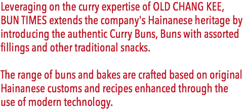Leveraging on the curry expertise of OLD CHANG KEE, BUN TIMES extends the company's Hainanese heritage by introducing the authentic Curry Buns, Buns with assorted fillings and other traditional snacks. The range of buns and bakes are crafted based on original Hainanese customs and recipes enhanced through the use of modern technology.