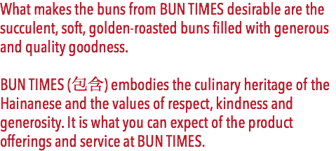 What makes the buns from BUN TIMES desirable are the succulent, soft, golden-roasted buns filled with generous and quality goodness. BUN TIMES (包含) embodies the culinary heritage of the Hainanese and the values of respect, kindness and generosity. It is what you can expect of the product offerings and service at BUN TIMES.