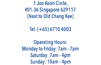 1 Joo Koon Circle, #01-36 Singapore 629117 (Next to Old Chang Kee) Tel: (+65) 6710 4003 Operating Hours: Monday to Friday: 7am - 7pm Saturday: 7am - 4pm Sunday: 10am - 4pm